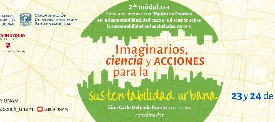 2do módulo del Seminario Internacional Tópicos de Frontera en la Sustentabilidad, dedicado a la discusión sobre la sustentabilidad en las ciudades: Imaginarios, ciencia y acciones para la sustentabilidad urbana